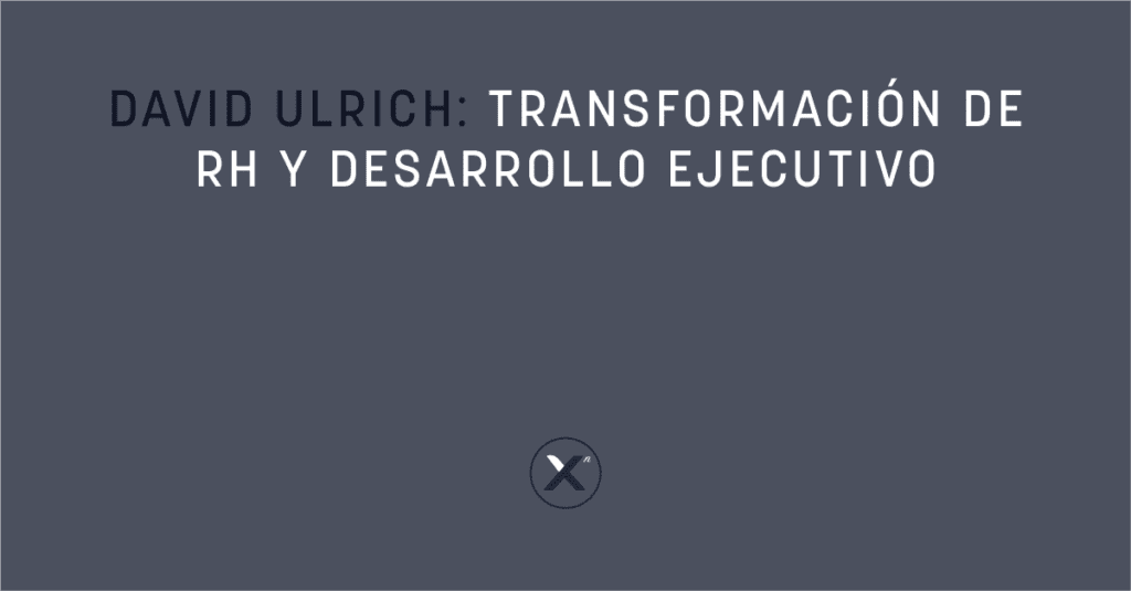 David Ulrich: Transformación de RH y Desarrollo Ejecutivo