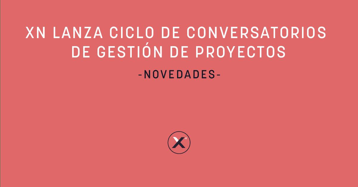 Xn Lanza Ciclo De Conversatorios De Gestión De Proyectos